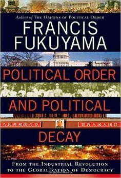 Political order and political decay : from the industrial revolution to the globalization of democracy / Francis Fukuyama