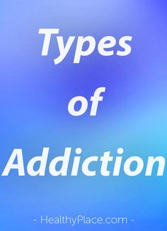 """Many types of addictions exist. Discover the different types of addictions. Take a look at our extensive list of addictions."" www.HealthyPlace.com"