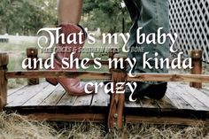 This is our song- he thinks I'm crazy, I know I'm crazy, but he says I'm his kind of crazy.