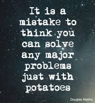 Hitchhiker's Guide to the Galaxy quotes: It is a mistake to think you can solve any major problems just with potatoes.