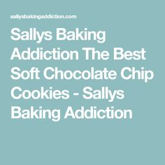 Sallys Baking Addiction The Best Soft Chocolate Chip Cookies - Sallys Baking Addiction