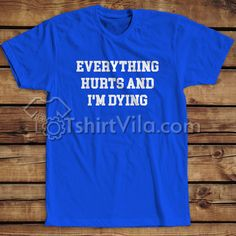 Everythings Hurts And I'm Dying T Shirt – T-shirt Adult Unisex Size S-3XL