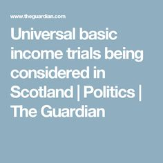 Universal basic income trials being considered in Scotland | Politics | The Guardian