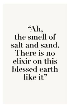 Wisdom inspiration beach summer quote: ah, the smell of salt and sand. There is no elixir on this blessed earth like it (mw) Great Quotes, Quotes To Live By, Me Quotes, Inspirational Quotes, Cute Beach Quotes, Sand Quotes, Motivational Quotes, Beach Sayings, Funny Quotes