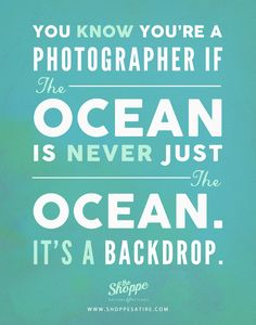 You know you're a photographer if the ocean is never just the ocean, it's a backdrop. #quote