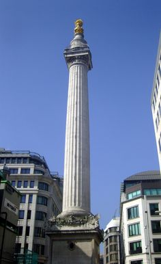 The Monument, London. The Monument commemorates the Great Fire of London of 1666 and is located at the end of the street, Pudding Lane, where the fire started in a baker's shop. It raged for three days destroying over 13,000 houses, 87 churches plus St Pauls Cathedral but caused very few fatalities (Only six people are known to have died).