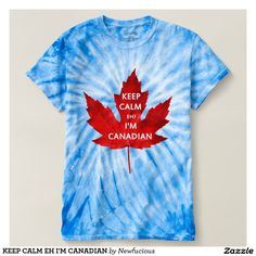 9925cb21e KEEP CALM EH I'M CANADIAN TSHIRT Tie Dye T Shirts, Tee Shirts,