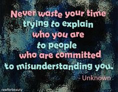 Never Waste Your Time Trying To Explain Who You Are To People Who Are Committed  To  Misunderstanding  You.....Good advice for those who live with invisible illness!