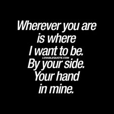 Wherever you are is where I want to be. By your side. Your hand in mine. - Together. That's all that matters. #withyou
