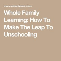 Whole Family Learning: How To Make The Leap To Unschooling