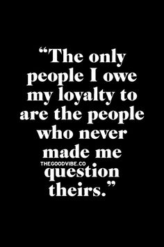 The only people I owe my loyalty to are the people who never made me question theirs.