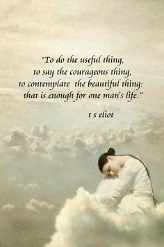 To do the useful thing, to say the courageous thing, to contemplate the beautiful thing, that is enough for one man's life  ~ T.S.Eliot