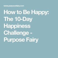 How to Be Happy: The 10-Day Happiness Challenge - Purpose Fairy