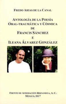 Antología de la poesía oral-traumática y cósmica de Francis Sánchez e Ileana Alvarez González / [edición] Fredo Arias de la Canal Publicación México : Frente de Afirmación Hispanista, 2017