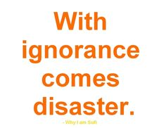 'With ignorance comes disaster' quote. By Why I Am Sufi quote. ilaida.tumblr.com