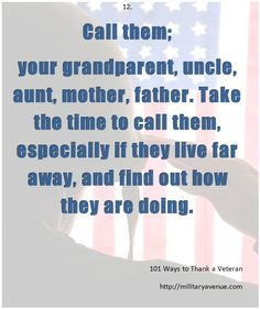 Call them; your grandparent, uncle, aunt, mother, father. Take the time to call them, especially if they live far away, and find out how they are doing.  - 101 Ways to Thank a Veteran