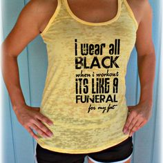 I wear all black when I workout, it's like a funeral for my fat! Cute Workout Tank. Weight Lifting Quote. Motivational Workout Quote. Inspirational Quote. Motivational Workout Tank Top. Running Tank Top.