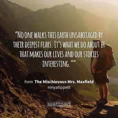 """""""No one walks this earth unsabotaged by their deepest fears. It's what we do about it that makes our lives and our stories interesting."""""""" - from The Mischievous Mrs. Maxfield (on Wattpad) http://www.wattpad.com/39910109?utm_source=ios&utm_medium=pinterest&utm_content=share_quote&wp_page=quote&wp_originator=defbPNjUf0N4oF%2FNU4IAJUQP%2BOOeUtcfTWdUGvpkngpWxK47FK8SdYimhtCZ4mOMrbsmtbXyP%2BWoogBNGJbHDjoczHf6o%2Fpq4nn1HdcMA6Wy0huDhkpy6wOPaRhxaUIx #quote #wattpad"""