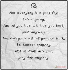 Not everyday is a good day, live anyway. Not all you love will love you back, love anyway