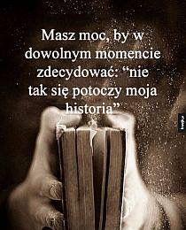Jesli nie podoba ci sie twoja historia tylko ty masz moc zeby zmienic jej bieg...