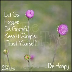 Let go, forgive, be grateful, keep it simple, trust yourself...Be happy