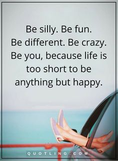 life quotes Be silly. Be fun. Be different. Be crazy. Be you, because life is too short to be anything but happy.
