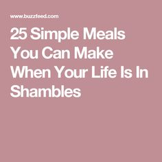 25 Simple Meals You Can Make When Your Life Is In Shambles