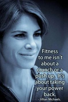 Fitness to me isn't about a crunch or a pushup, it's about taking your power back. - Jillian Michaels