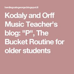 "Kodaly and Orff Music Teacher's blog: ""P"", The Bucket Routine for older students"