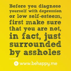 Before you diagnose yourself with depression or low self-esteem, first make sure that you are not, in fact, just surrounded by assholes