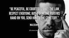 """""""Be peaceful, be courteous, obey the law, respect everyone; but if someone puts his hand on you, send him to the cemetery."""" - Malcolm X #quote #lifehack #malcolmx"""