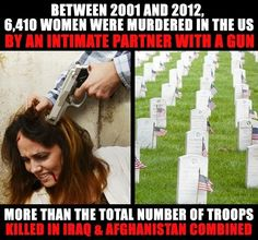 Between 2001 and 2012, 6,410 women were murdered in the US by an intimate partner with a gun. More than the total number of troops killed in Iraq & Afghanistan combined.