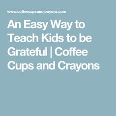 An Easy Way to Teach Kids to be Grateful | Coffee Cups and Crayons