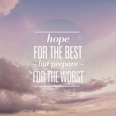 Hope for the best prepare for the worst and take whatever comes...