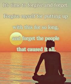 It's time to forgive and forget. Forgive myself for putting up with this for so long and forget the people that caused it all.