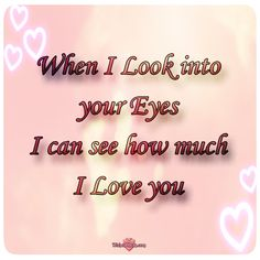 When I Look into your Eyes, I can see how much I Love you! #lovequotesforhim #lovequotesforher