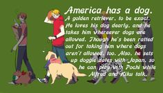 """America has a dog. A golden retriever, to be exact. He loves his dog dearly, and he takes him wherever dogs are allowed. Though he's been ratted out for taking him to where dogs aren't allowed, too. Also, he sets up doggies dates with Japan, so he can play with Pochi while Alfred and Kiku talk.  —  """"Also, I bet that he has a Snoopy-style doghouse for him, with the American flag hanging off a tiny pole on it.  And his baseballs are all bitten up because of how much he plays f"""