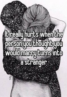 """""""It really hurts when the person you thought you would marry turns into a stranger"""""""