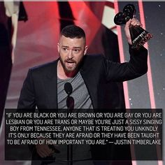 """#WellSaid #JustinTimberlake Awesome acceptance speech by Justin Timberlake at tonight's iHeartRadio awards.. NO ONE HAS THE RIGHT TO DISCRIMINATE AGAINST ANYONE.. """"If you are black or you are brown or you are gay or you are lesbian or you are trans -- or maybe you're just a sissy singing boy from Tennessee -- anyone that is treating you unkindly, it's only because they are afraid or they have been taught to be afraid of how important you are."""" #JustinTimberlakeSpeech #IHeartRadio #a"""
