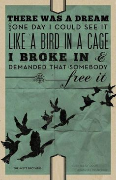 There was a dream   and one day I could see it   like a bird in a cage   I broke in and   demanded that somebody   free it