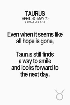 Even when it seems like all hope is gone, Taurus still finds a way to smile and looks forward to the next day