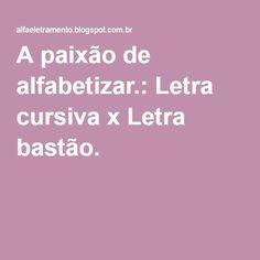 A paixão de alfabetizar.: Letra cursiva x Letra bastão.