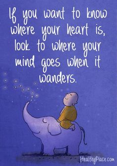 If you want to know where your heart is, look to where your mind goes when it wanders.: