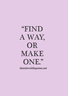 Find a way or make one :)