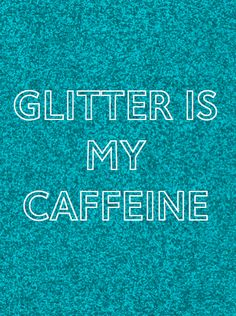 actually, caffeine is my caffeine, but i do also love glitter!