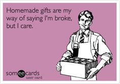 Homemade gifts are my way of saying I'm broke, but I care. Exactly!