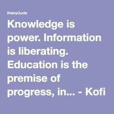Knowledge is power. Information is liberating. Education is the premise of progress, in... - Kofi Annan at BrainyQuote