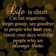 Life is short. Cut out negativity, forget gossip, say goodbye to people who hurt you. Spend your days with people who are always there. Positive Quotes, Motivational Quotes, Inspirational Quotes, Uplifting Quotes, Positive Attitude, Positive Thoughts, Positive People, Positive Outlook, Positive Life