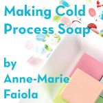 Making Cold Process Soap: an instructional guide by Anne-Marie Faiola-Rebatch-Double Boiler Method
