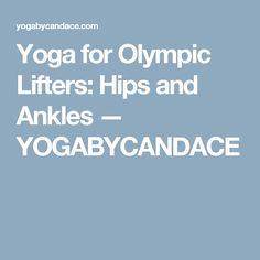Yoga for Olympic Lifters: Hips and Ankles — YOGABYCANDACE